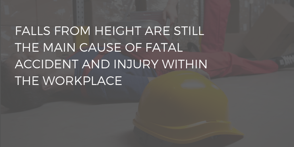 FALLS FROM HEIGHT ARE STILL THE MAIN CAUSE OF FATAL ACCIDENT AND INJURY WITHIN THE WORKPLACE
